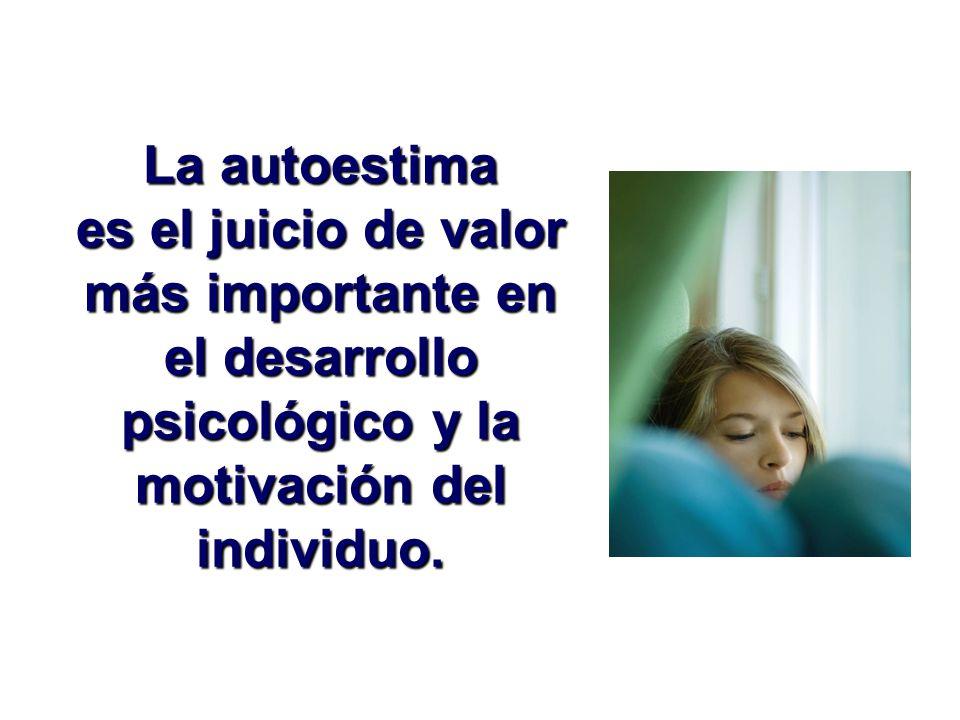 La autoestima es el juicio de valor más importante en el desarrollo psicológico y la motivación del individuo.