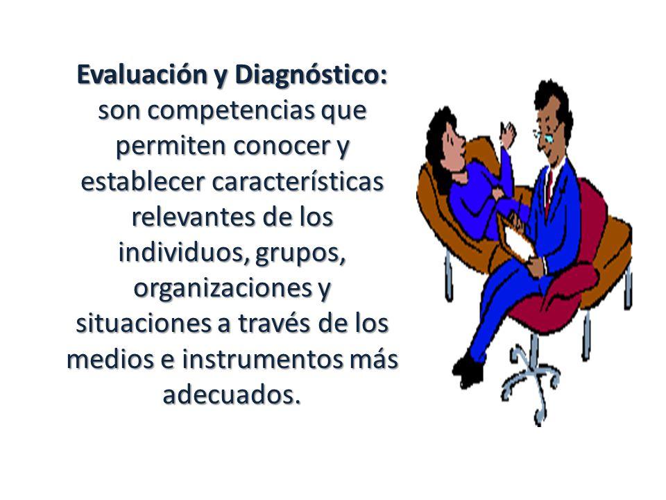 Evaluación y Diagnóstico: son competencias que permiten conocer y establecer características relevantes de los individuos, grupos, organizaciones y si