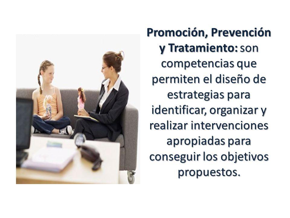 Promoción, Prevención y Tratamiento: son competencias que permiten el diseño de estrategias para identificar, organizar y realizar intervenciones apropiadas para conseguir los objetivos propuestos.
