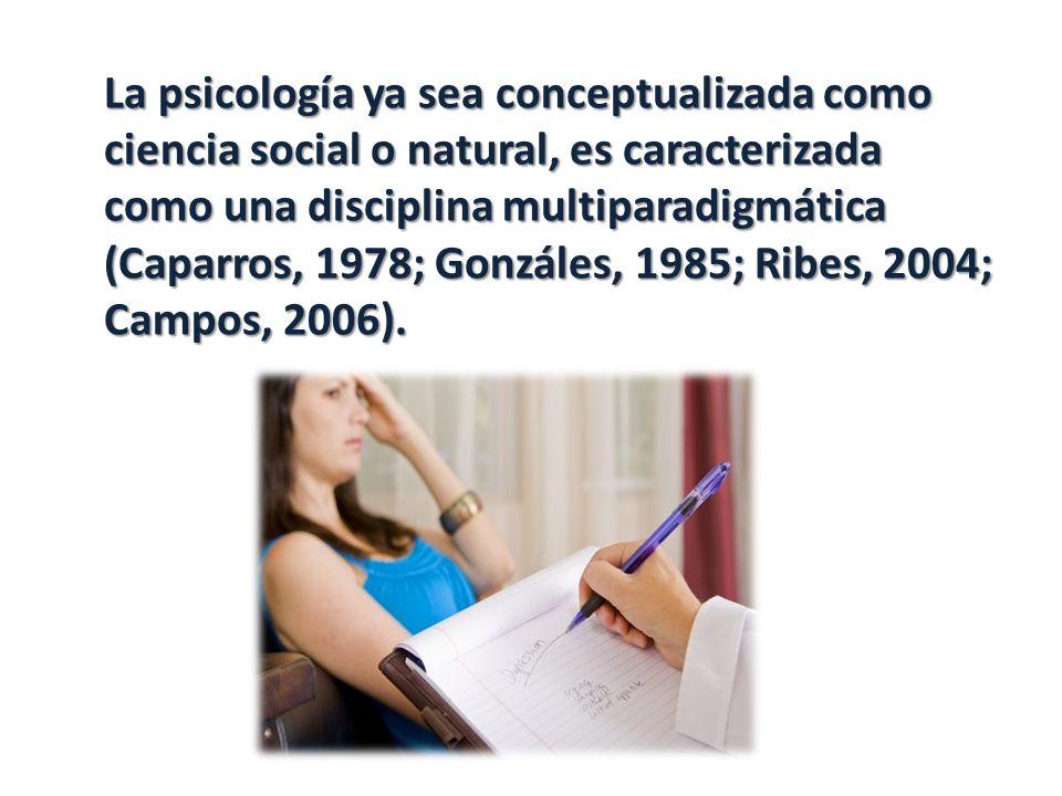 La psicología ya sea conceptualizada como ciencia social o natural, es caracterizada como una disciplina multiparadigmática (Caparros, 1978; Gonzáles, 1985; Ribes, 2004; Campos, 2006).