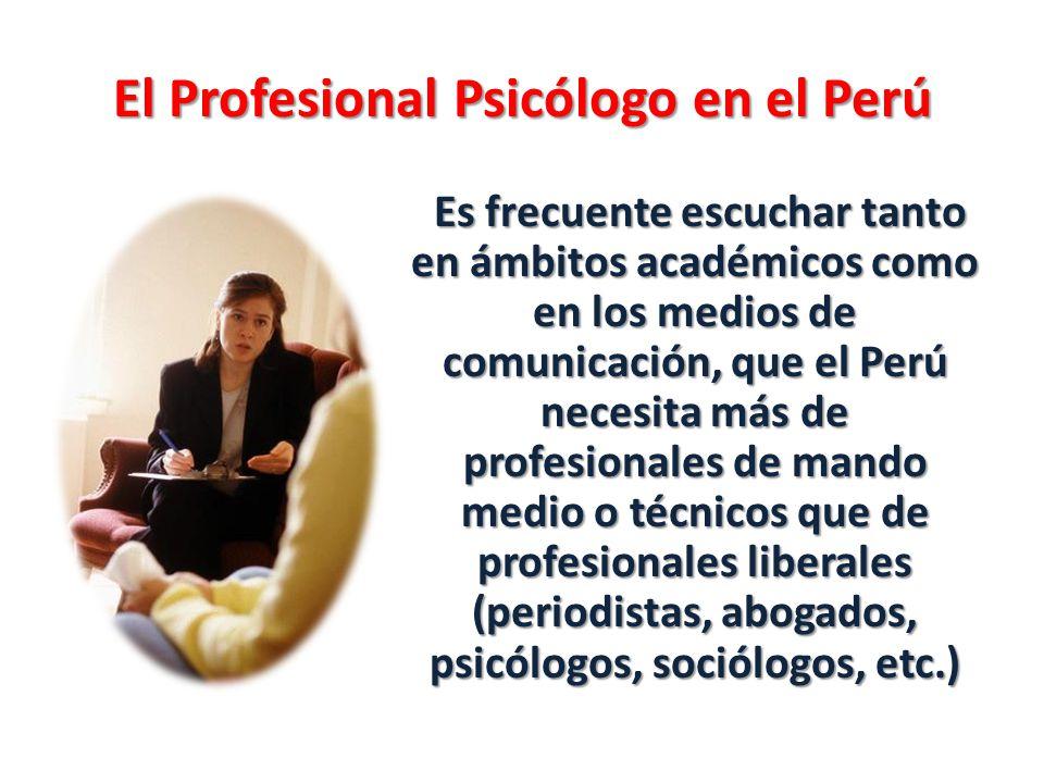 El Profesional Psicólogo en el Perú Es frecuente escuchar tanto en ámbitos académicos como en los medios de comunicación, que el Perú necesita más de profesionales de mando medio o técnicos que de profesionales liberales (periodistas, abogados, psicólogos, sociólogos, etc.)