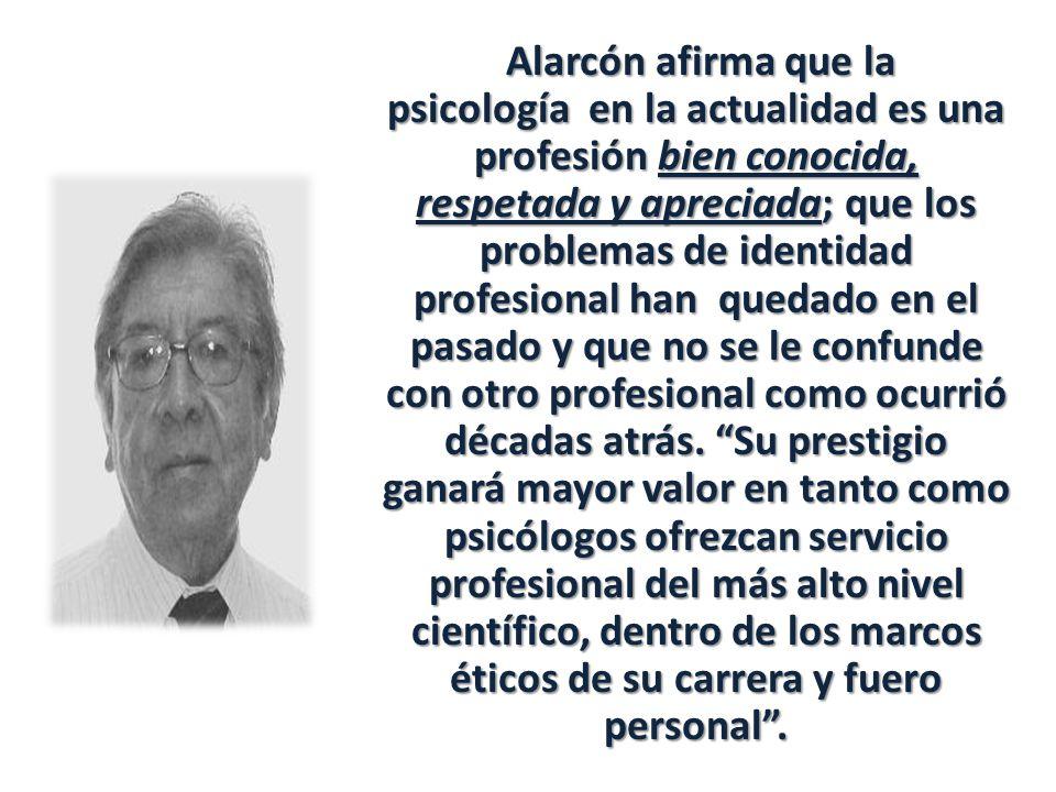 Alarcón afirma que la psicología en la actualidad es una profesión bien conocida, respetada y apreciada; que los problemas de identidad profesional han quedado en el pasado y que no se le confunde con otro profesional como ocurrió décadas atrás.