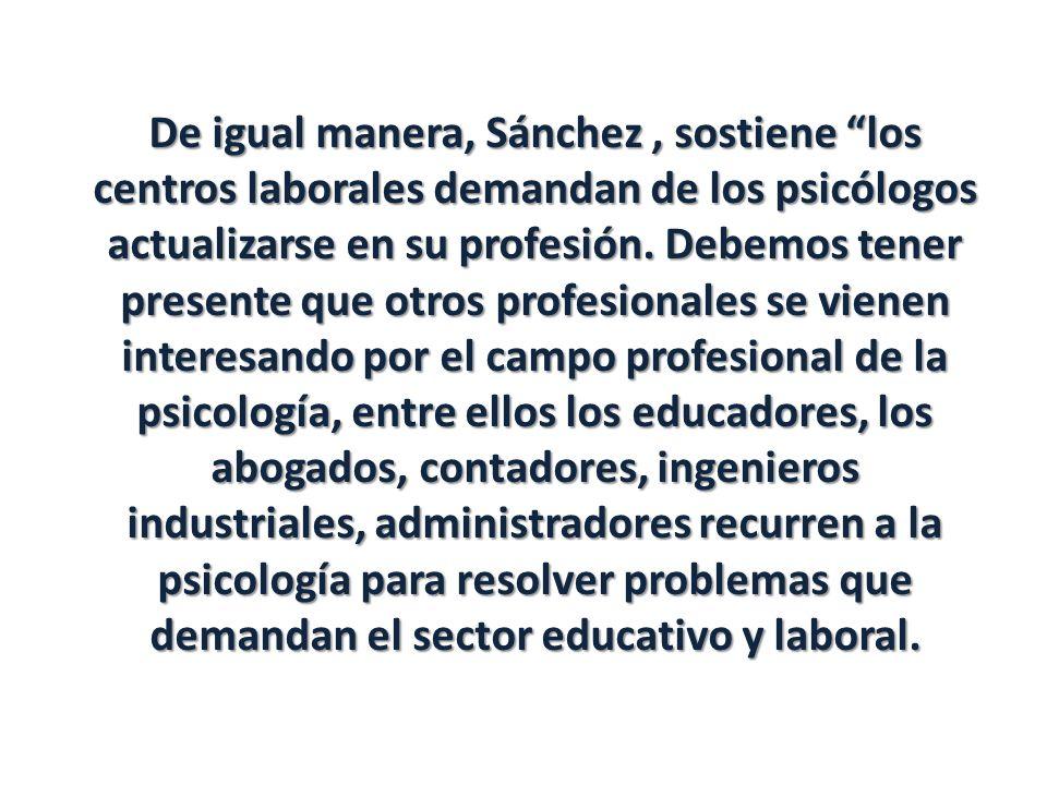 De igual manera, Sánchez, sostiene los centros laborales demandan de los psicólogos actualizarse en su profesión. Debemos tener presente que otros pro