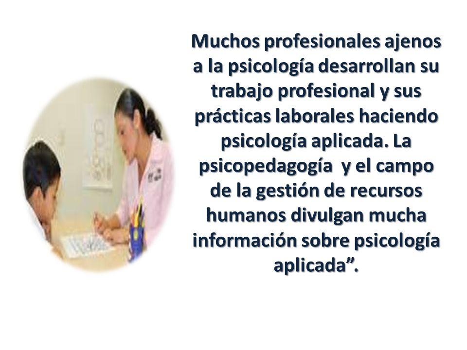 Muchos profesionales ajenos a la psicología desarrollan su trabajo profesional y sus prácticas laborales haciendo psicología aplicada. La psicopedagog