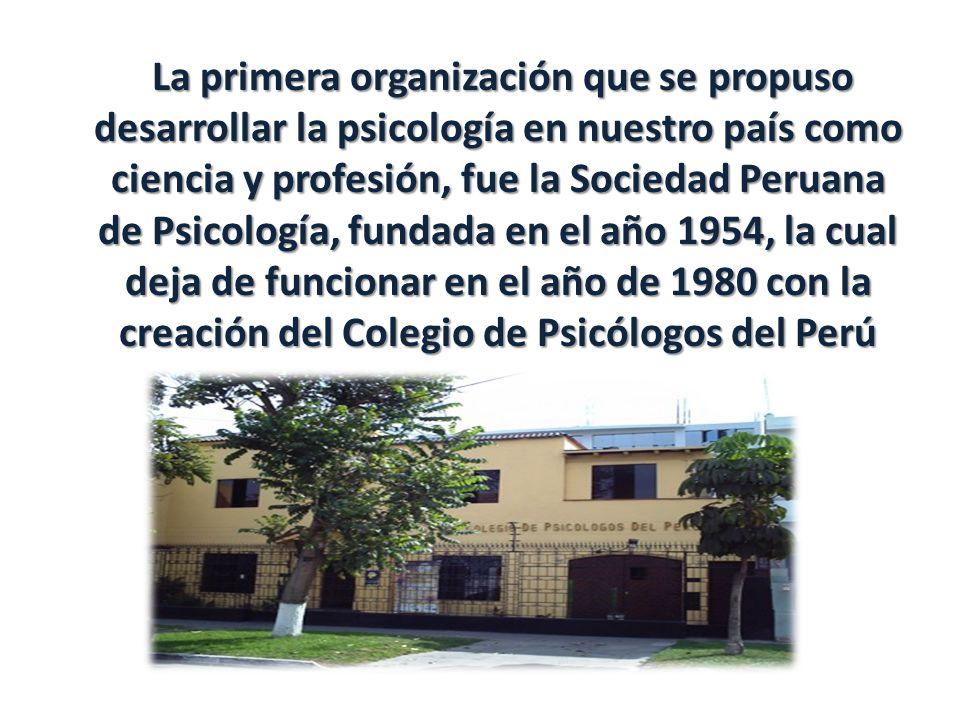 La primera organización que se propuso desarrollar la psicología en nuestro país como ciencia y profesión, fue la Sociedad Peruana de Psicología, fundada en el año 1954, la cual deja de funcionar en el año de 1980 con la creación del Colegio de Psicólogos del Perú La primera organización que se propuso desarrollar la psicología en nuestro país como ciencia y profesión, fue la Sociedad Peruana de Psicología, fundada en el año 1954, la cual deja de funcionar en el año de 1980 con la creación del Colegio de Psicólogos del Perú