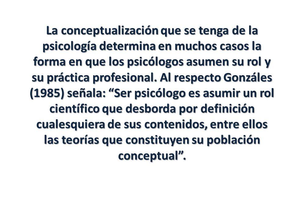La conceptualización que se tenga de la psicología determina en muchos casos la forma en que los psicólogos asumen su rol y su práctica profesional. A