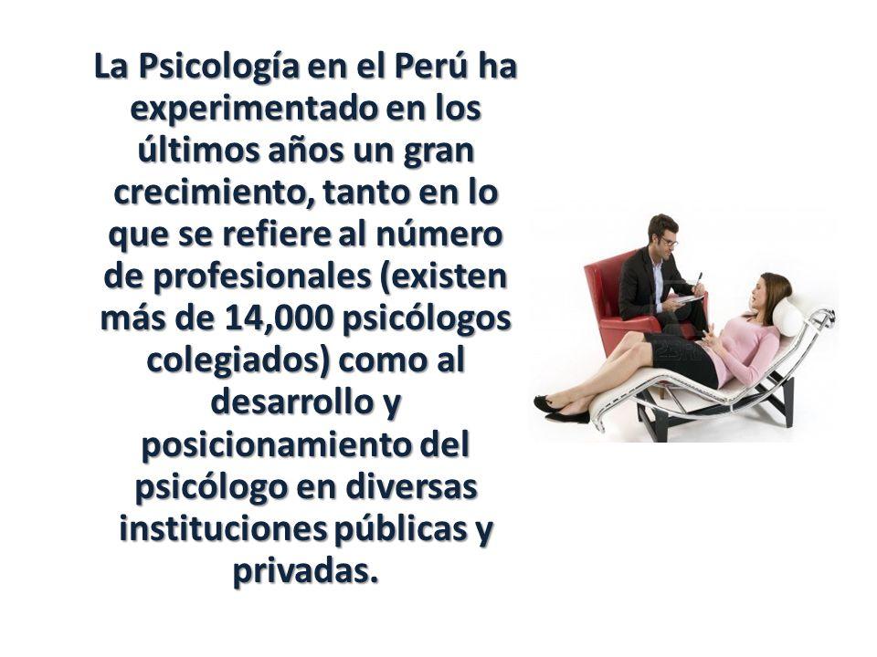 La Psicología en el Perú ha experimentado en los últimos años un gran crecimiento, tanto en lo que se refiere al número de profesionales (existen más de 14,000 psicólogos colegiados) como al desarrollo y posicionamiento del psicólogo en diversas instituciones públicas y privadas.