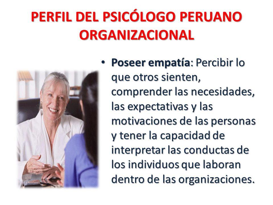 PERFIL DEL PSICÓLOGO PERUANO ORGANIZACIONAL Poseer empatía: Percibir lo que otros sienten, comprender las necesidades, las expectativas y las motivaciones de las personas y tener la capacidad de interpretar las conductas de los individuos que laboran dentro de las organizaciones.