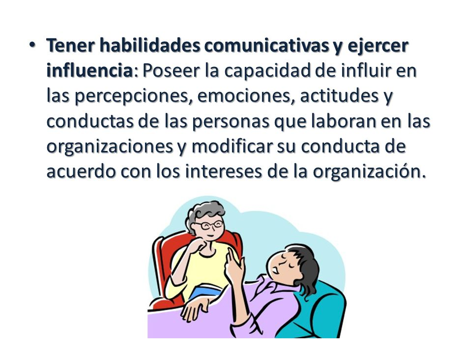 Tener habilidades comunicativas y ejercer influencia: Poseer la capacidad de influir en las percepciones, emociones, actitudes y conductas de las pers