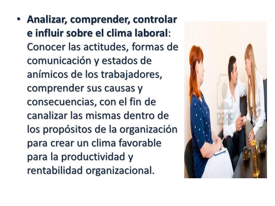 Analizar, comprender, controlar e influir sobre el clima laboral: Conocer las actitudes, formas de comunicación y estados de anímicos de los trabajado