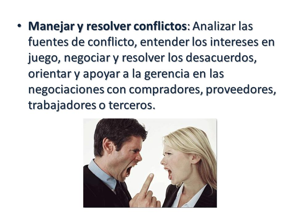 Manejar y resolver conflictos: Analizar las fuentes de conflicto, entender los intereses en juego, negociar y resolver los desacuerdos, orientar y apoyar a la gerencia en las negociaciones con compradores, proveedores, trabajadores o terceros.