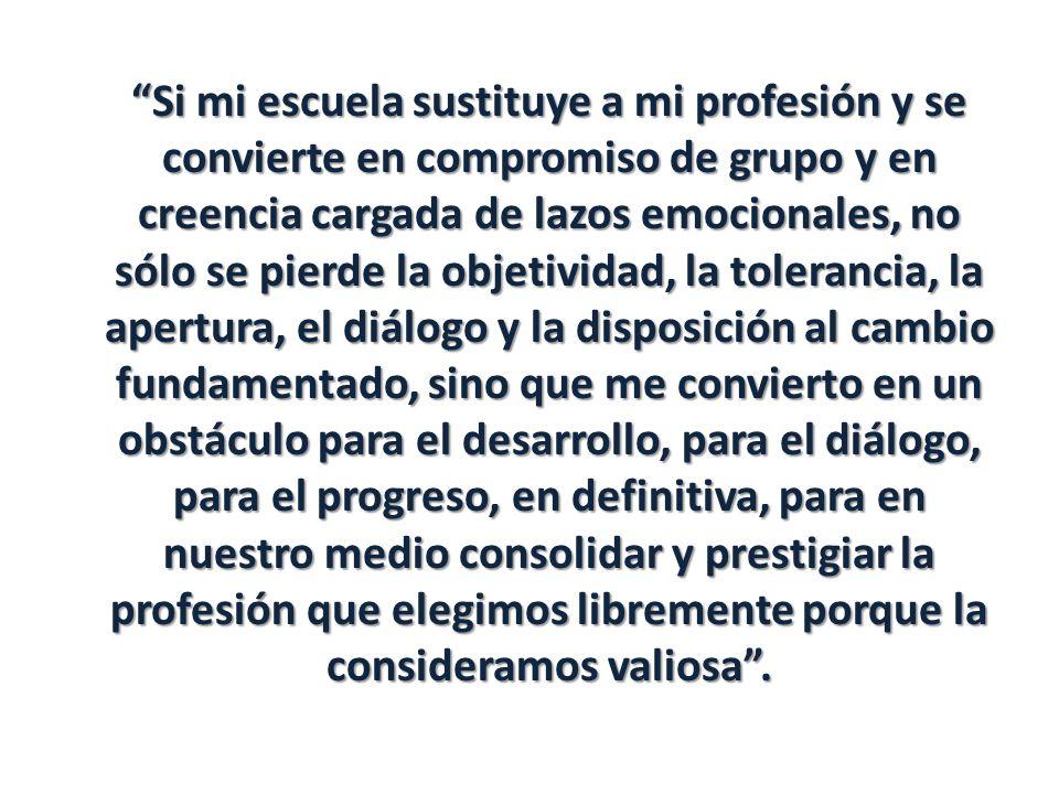 Si mi escuela sustituye a mi profesión y se convierte en compromiso de grupo y en creencia cargada de lazos emocionales, no sólo se pierde la objetividad, la tolerancia, la apertura, el diálogo y la disposición al cambio fundamentado, sino que me convierto en un obstáculo para el desarrollo, para el diálogo, para el progreso, en definitiva, para en nuestro medio consolidar y prestigiar la profesión que elegimos libremente porque la consideramos valiosa.