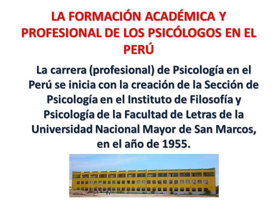LA FORMACIÓN ACADÉMICA Y PROFESIONAL DE LOS PSICÓLOGOS EN EL PERÚ La carrera (profesional) de Psicología en el Perú se inicia con la creación de la Se