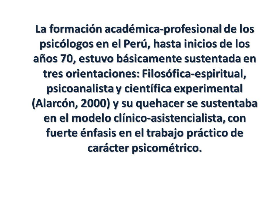 La formación académica-profesional de los psicólogos en el Perú, hasta inicios de los años 70, estuvo básicamente sustentada en tres orientaciones: Fi