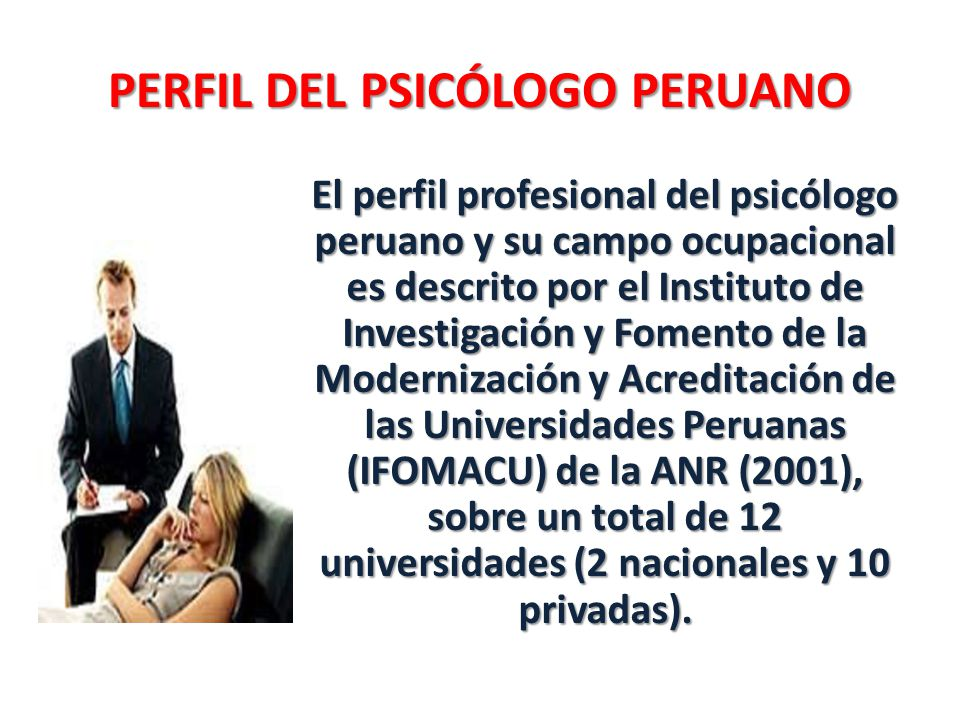 PERFIL DEL PSICÓLOGO PERUANO El perfil profesional del psicólogo peruano y su campo ocupacional es descrito por el Instituto de Investigación y Fomento de la Modernización y Acreditación de las Universidades Peruanas (IFOMACU) de la ANR (2001), sobre un total de 12 universidades (2 nacionales y 10 privadas).