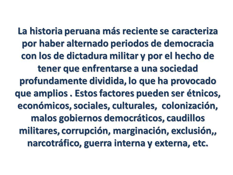 La historia peruana más reciente se caracteriza por haber alternado periodos de democracia con los de dictadura militar y por el hecho de tener que en