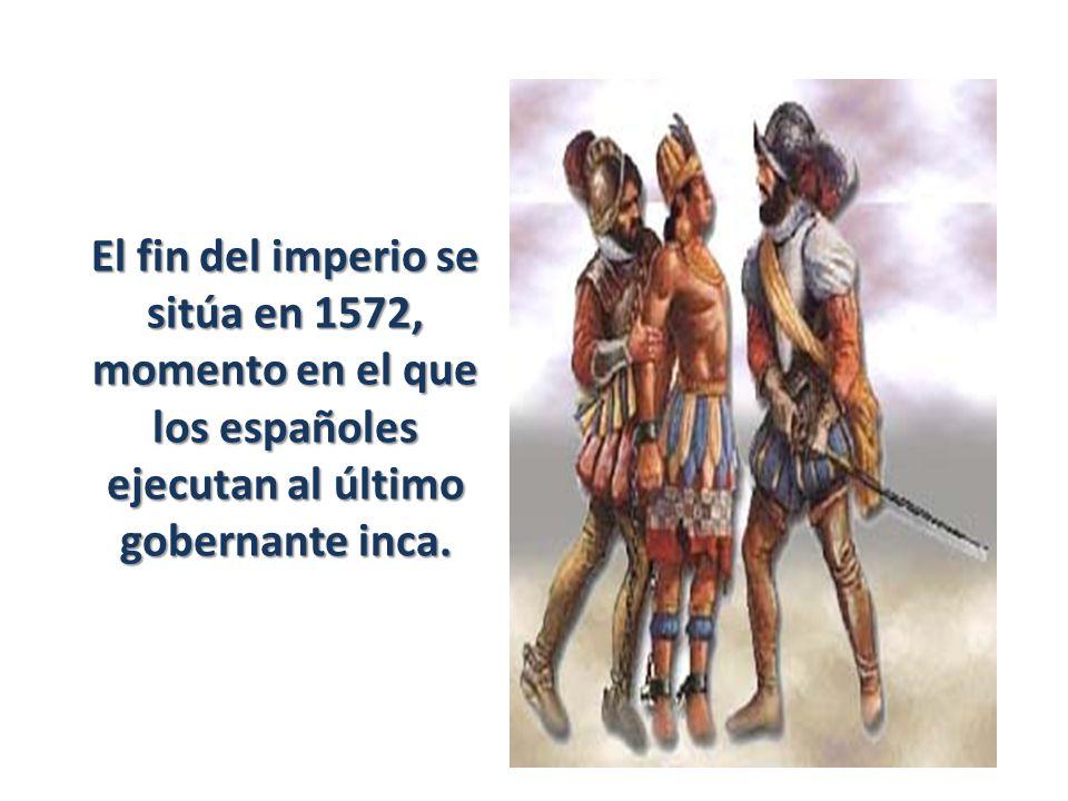 El fin del imperio se sitúa en 1572, momento en el que los españoles ejecutan al último gobernante inca.