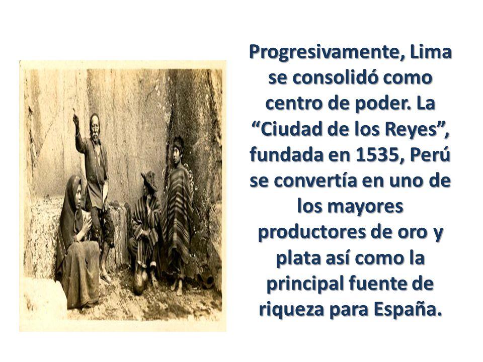 Progresivamente, Lima se consolidó como centro de poder. La Ciudad de los Reyes, fundada en 1535, Perú se convertía en uno de los mayores productores