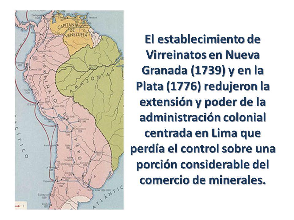 El establecimiento de Virreinatos en Nueva Granada (1739) y en la Plata (1776) redujeron la extensión y poder de la administración colonial centrada e
