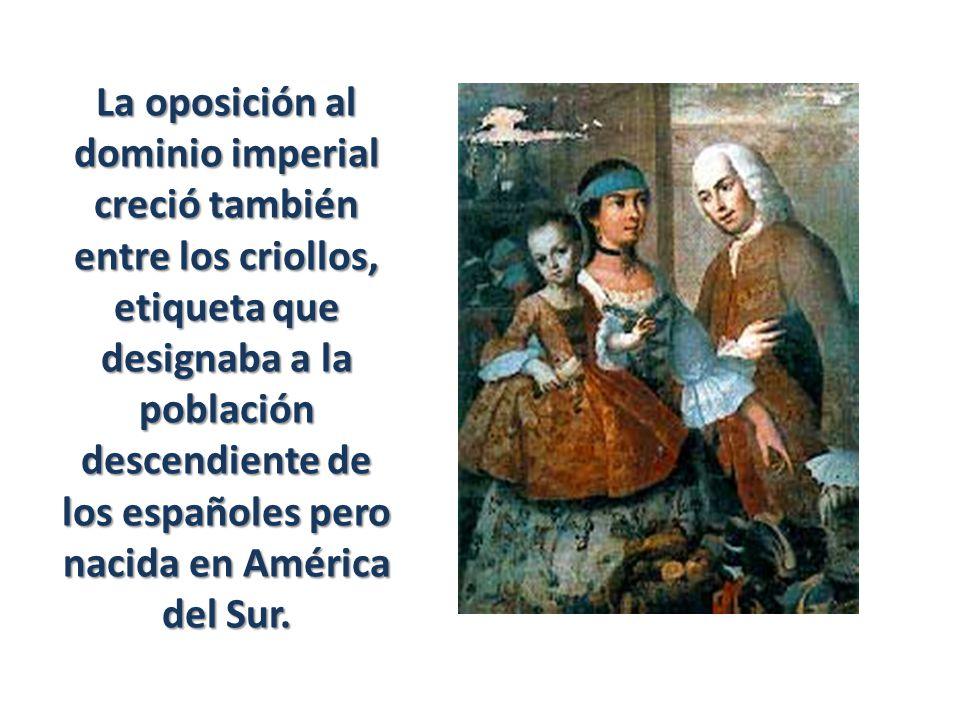 La oposición al dominio imperial creció también entre los criollos, etiqueta que designaba a la población descendiente de los españoles pero nacida en