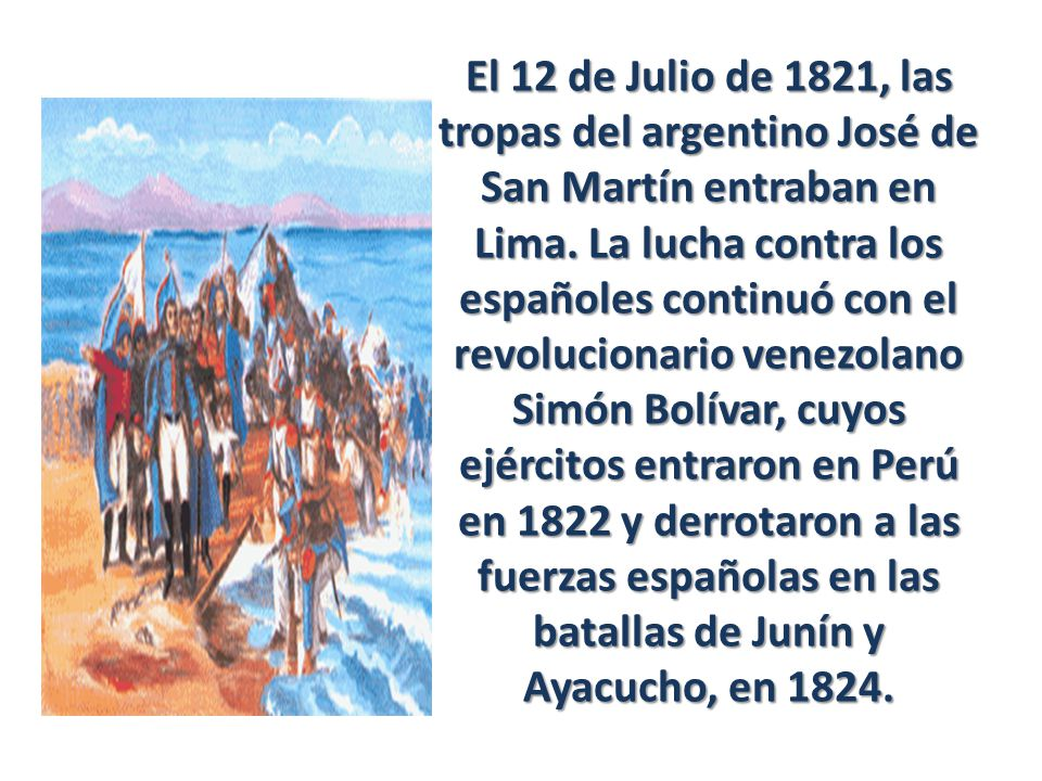 El 12 de Julio de 1821, las tropas del argentino José de San Martín entraban en Lima. La lucha contra los españoles continuó con el revolucionario ven