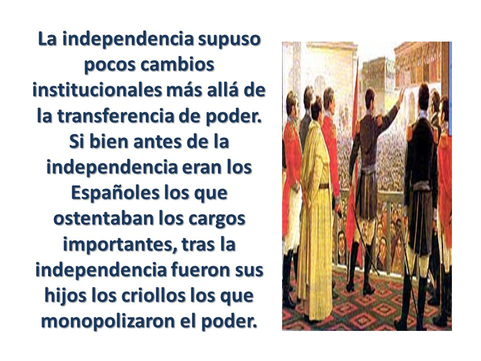 La independencia supuso pocos cambios institucionales más allá de la transferencia de poder. Si bien antes de la independencia eran los Españoles los