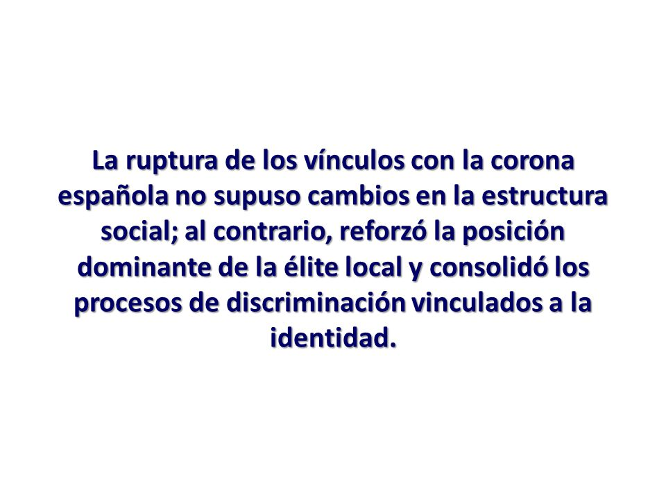 La ruptura de los vínculos con la corona española no supuso cambios en la estructura social; al contrario, reforzó la posición dominante de la élite l