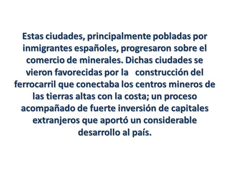 Estas ciudades, principalmente pobladas por inmigrantes españoles, progresaron sobre el comercio de minerales. Dichas ciudades se vieron favorecidas p