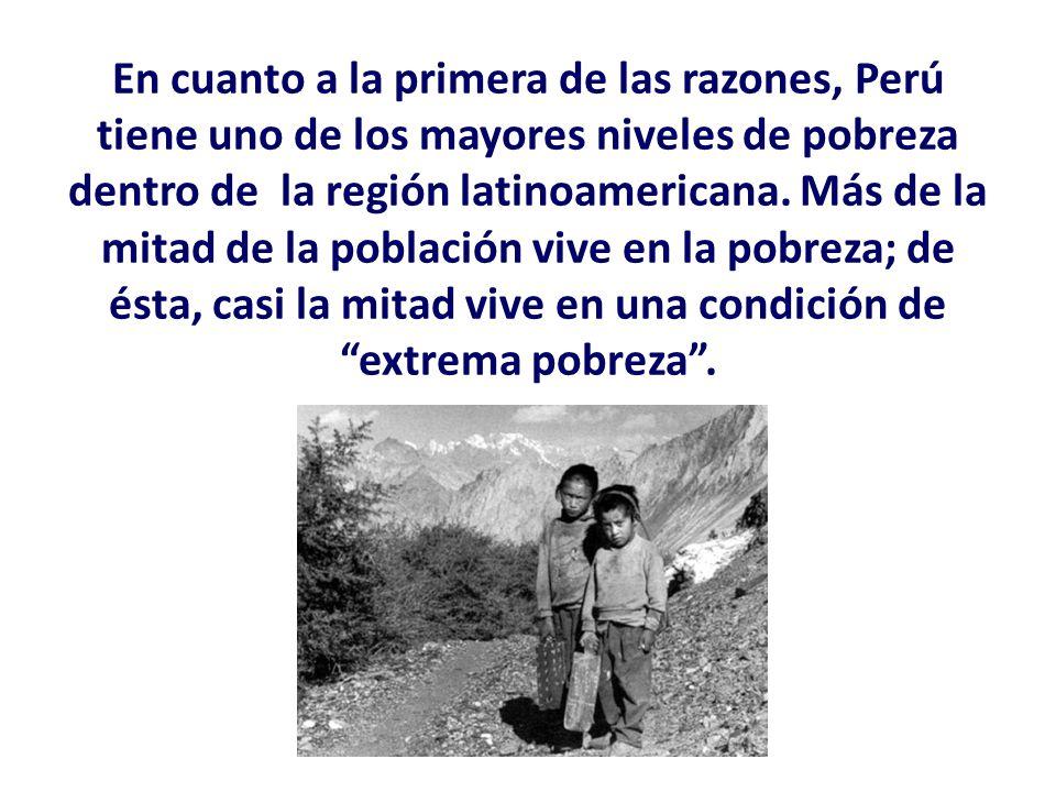 En cuanto a la primera de las razones, Perú tiene uno de los mayores niveles de pobreza dentro de la región latinoamericana. Más de la mitad de la pob