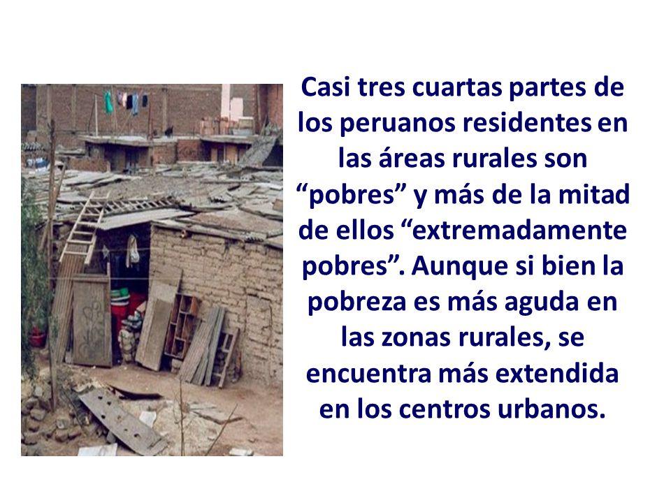 Casi tres cuartas partes de los peruanos residentes en las áreas rurales son pobres y más de la mitad de ellos extremadamente pobres. Aunque si bien l