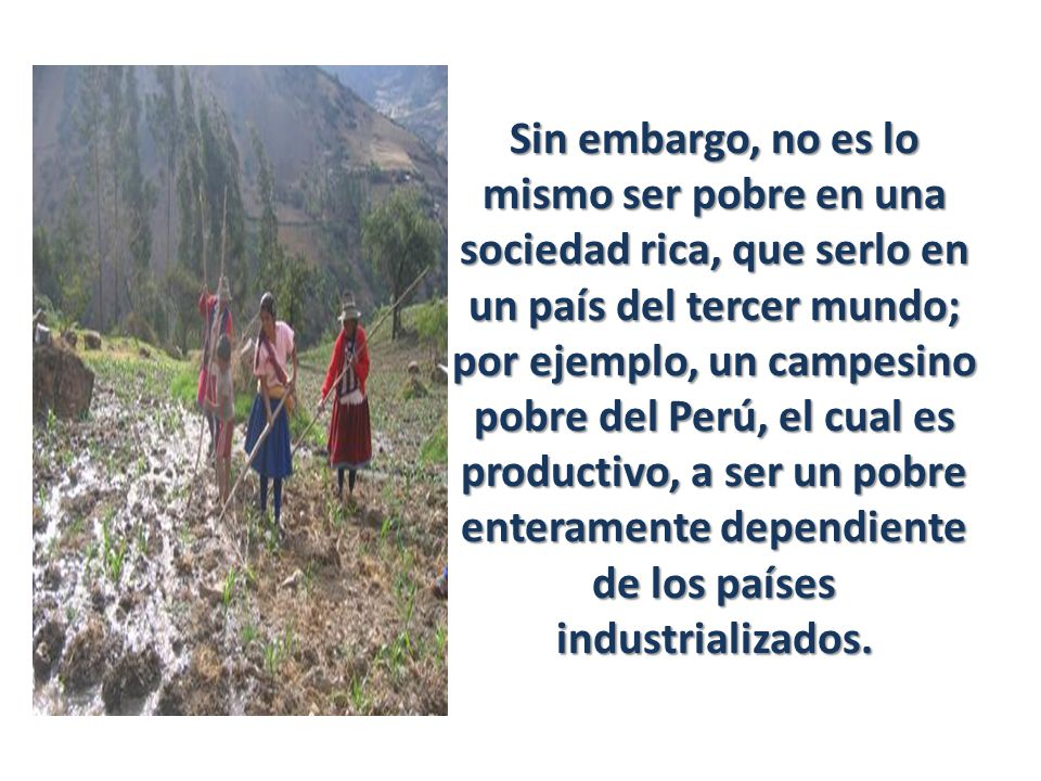 Sin embargo, no es lo mismo ser pobre en una sociedad rica, que serlo en un país del tercer mundo; por ejemplo, un campesino pobre del Perú, el cual e