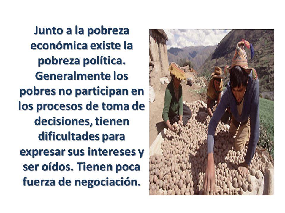 Junto a la pobreza económica existe la pobreza política. Generalmente los pobres no participan en los procesos de toma de decisiones, tienen dificulta