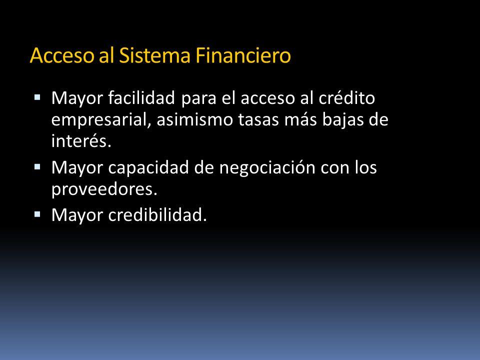 Acceso al Sistema Financiero Mayor facilidad para el acceso al crédito empresarial, asimismo tasas más bajas de interés.