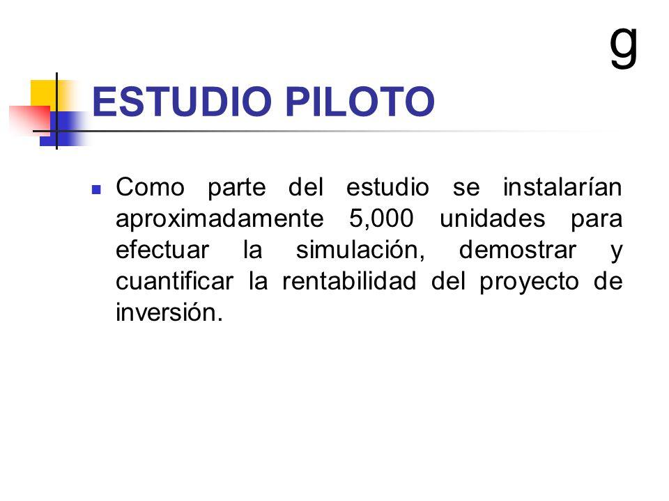ESTUDIO PILOTO Como parte del estudio se instalarían aproximadamente 5,000 unidades para efectuar la simulación, demostrar y cuantificar la rentabilid