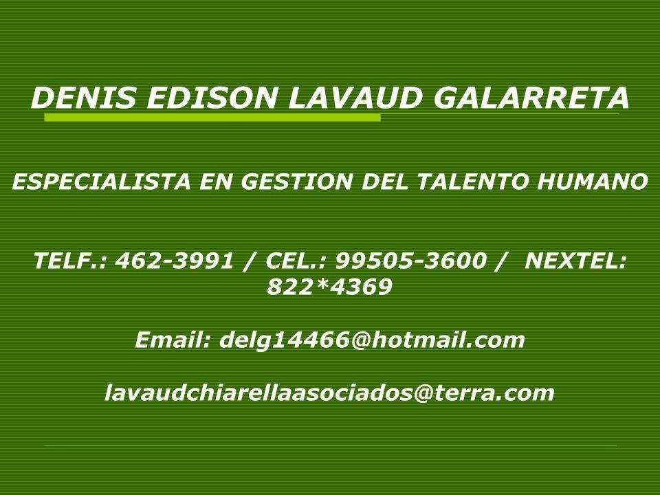 DENIS EDISON LAVAUD GALARRETA ESPECIALISTA EN GESTION DEL TALENTO HUMANO TELF.: 462-3991 / CEL.: 99505-3600 / NEXTEL: 822*4369 Email: delg14466@hotmail.com lavaudchiarellaasociados@terra.com