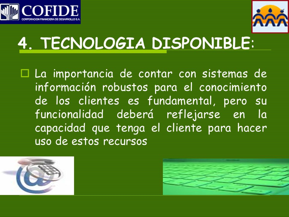 4. TECNOLOGIA DISPONIBLE: La importancia de contar con sistemas de información robustos para el conocimiento de los clientes es fundamental, pero su f