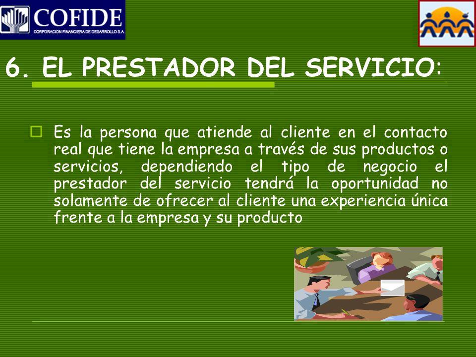 6. EL PRESTADOR DEL SERVICIO: Es la persona que atiende al cliente en el contacto real que tiene la empresa a través de sus productos o servicios, dep