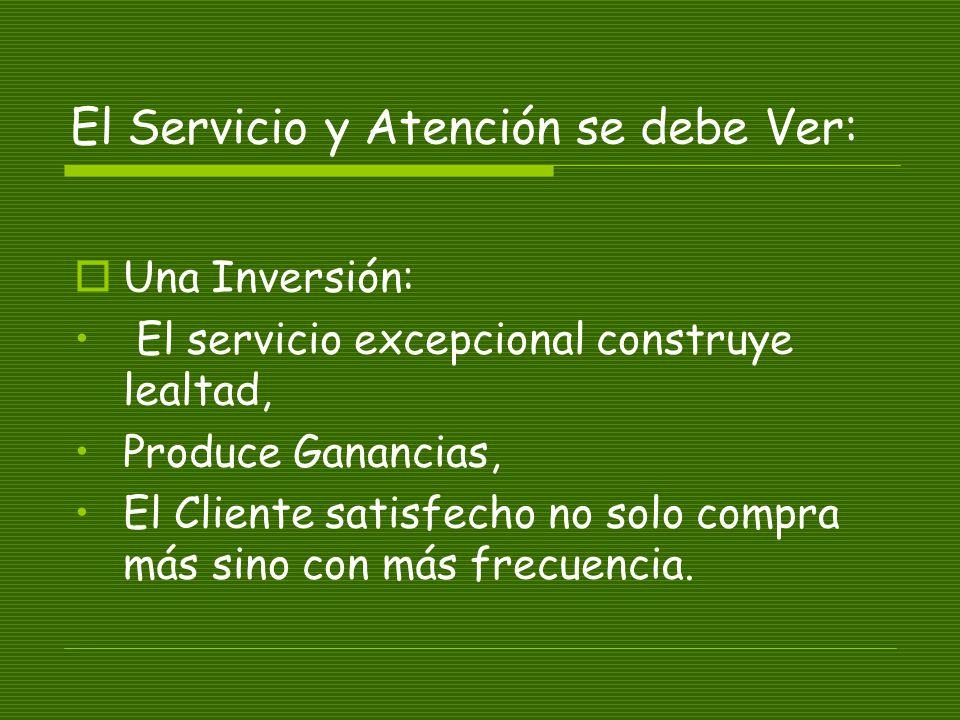 El Servicio y Atención se debe Ver: Una Inversión: El servicio excepcional construye lealtad, Produce Ganancias, El Cliente satisfecho no solo compra más sino con más frecuencia.