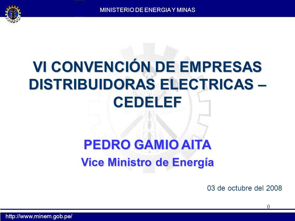 0 MINISTERIO DE ENERGIA Y MINAS http://www.minem.gob.pe/ VI CONVENCIÓN DE EMPRESAS DISTRIBUIDORAS ELECTRICAS – CEDELEF PEDRO GAMIO AITA Vice Ministro