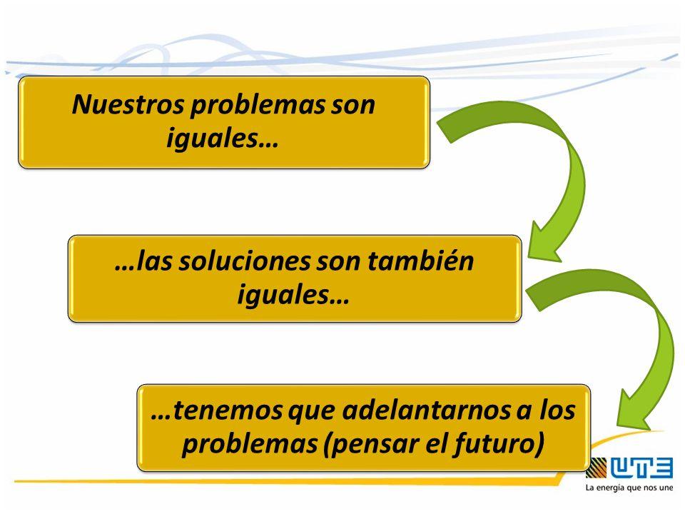 Nuestros problemas son iguales… …las soluciones son también iguales… …tenemos que adelantarnos a los problemas (pensar el futuro)