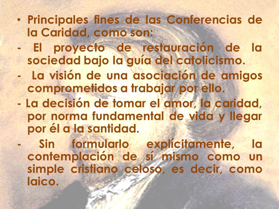 Principales fines de las Conferencias de la Caridad, como son: - El proyecto de restauración de la sociedad bajo la guía del catolicismo. - La visión