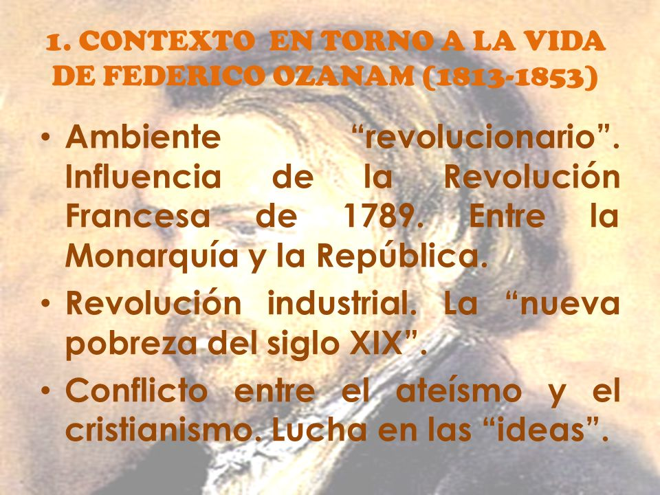 1. CONTEXTO EN TORNO A LA VIDA DE FEDERICO OZANAM (1813-1853) Ambiente revolucionario. Influencia de la Revolución Francesa de 1789. Entre la Monarquí