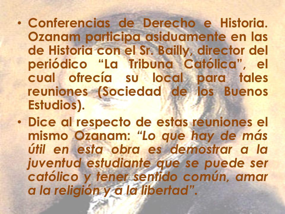 Conferencias de Derecho e Historia. Ozanam participa asiduamente en las de Historia con el Sr. Bailly, director del periódico La Tribuna Católica, el