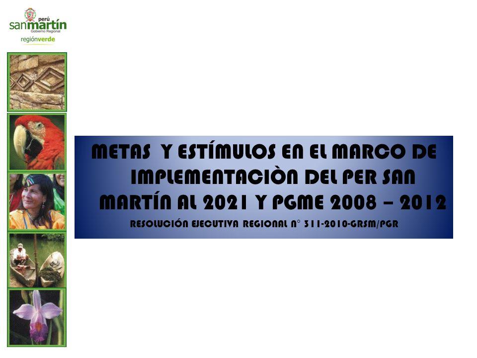 METAS Y ESTÍMULOS EN EL MARCO DE IMPLEMENTACIÒN DEL PER SAN MARTÍN AL 2021 Y PGME 2008 – 2012 RESOLUCIÓN EJECUTIVA REGIONAL N° 311-2010-GRSM/PGR