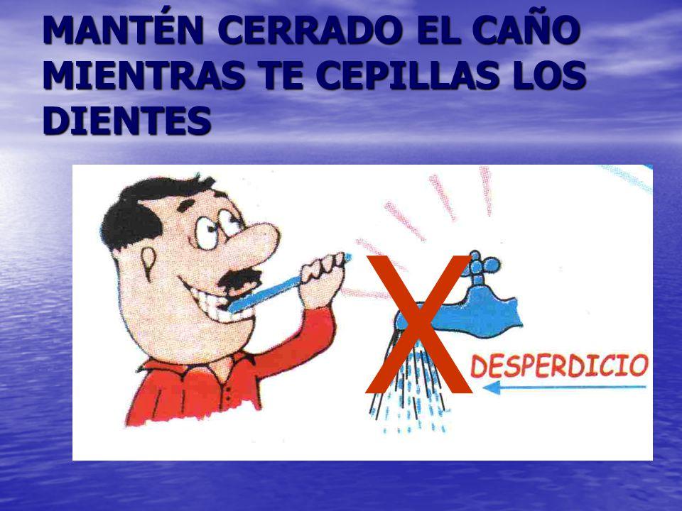 MANTÉN CERRADO EL CAÑO MIENTRAS TE CEPILLAS LOS DIENTES X