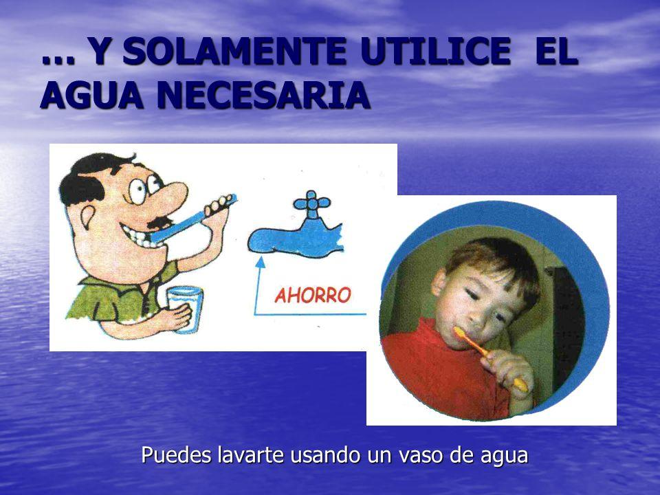 … Y SOLAMENTE UTILICE EL AGUA NECESARIA Puedes lavarte usando un vaso de agua