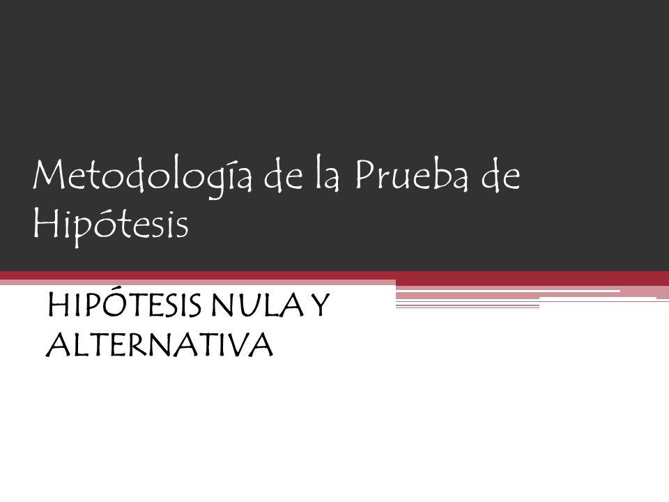 Metodología de la Prueba de Hipótesis HIPÓTESIS NULA Y ALTERNATIVA