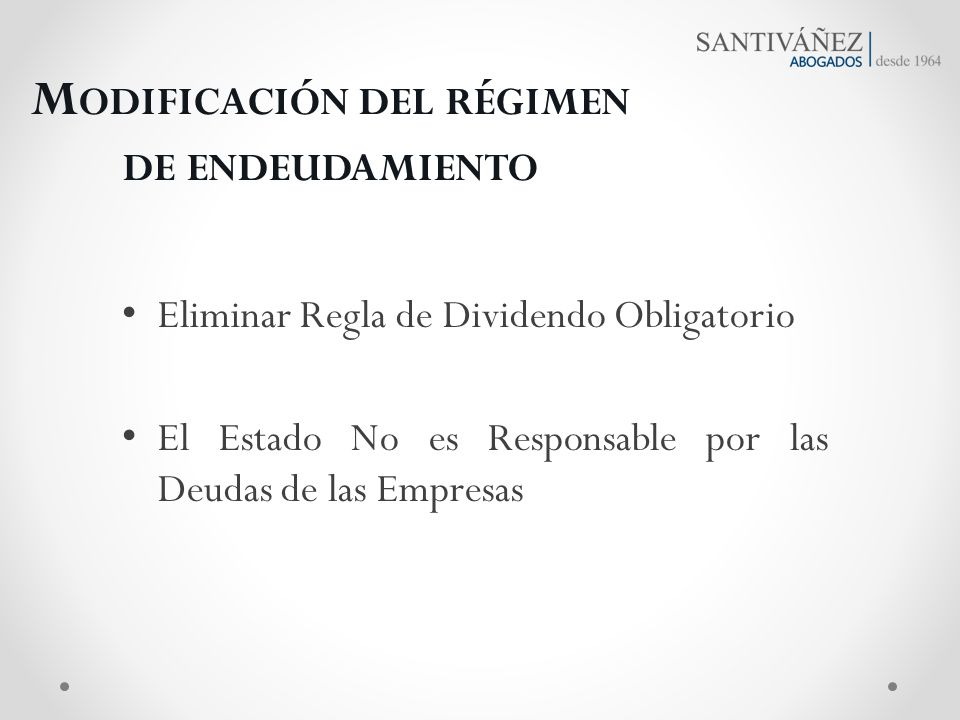 M ODIFICACIÓN DEL RÉGIMEN DE ENDEUDAMIENTO Eliminar Regla de Dividendo Obligatorio El Estado No es Responsable por las Deudas de las Empresas