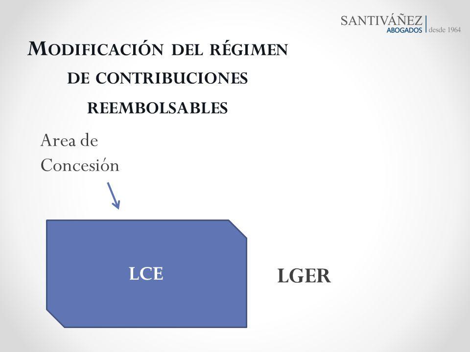M ODIFICACIÓN DEL RÉGIMEN DE CONTRIBUCIONES REEMBOLSABLES Area de Concesión LCE LGER
