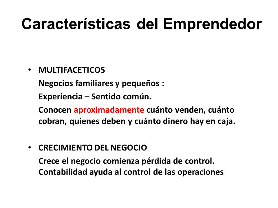 Características del Emprendedor MULTIFACETICOS Negocios familiares y pequeños : Experiencia – Sentido común. Conocen aproximadamente cuánto venden, cu